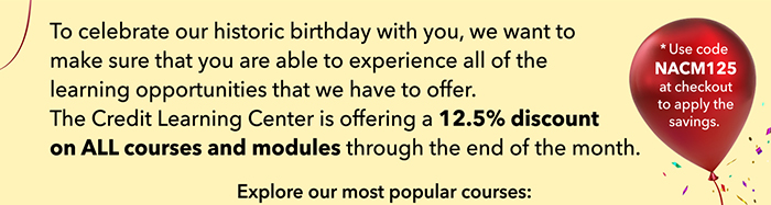 To celebrate our historic birthday with you, we want to make sure that you are able to experience all of the learning opportunities that we have to offer. For the entire month of June, the Credit Learning Center is offering a 12.5% discount on ALL courses and modules. Explore our most popular courses: